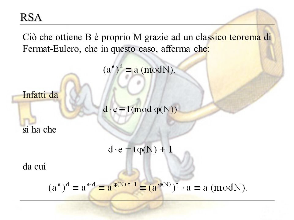 RSA Ciò che ottiene B è proprio M grazie ad un classico teorema di Fermat-Eulero, che in questo caso, afferma che: Infatti da si ha che da cui