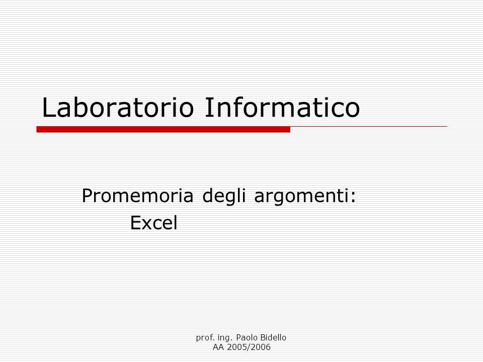 prof. ing. Paolo Bidello AA 2005/2006 Laboratorio Informatico Promemoria degli argomenti: Excel
