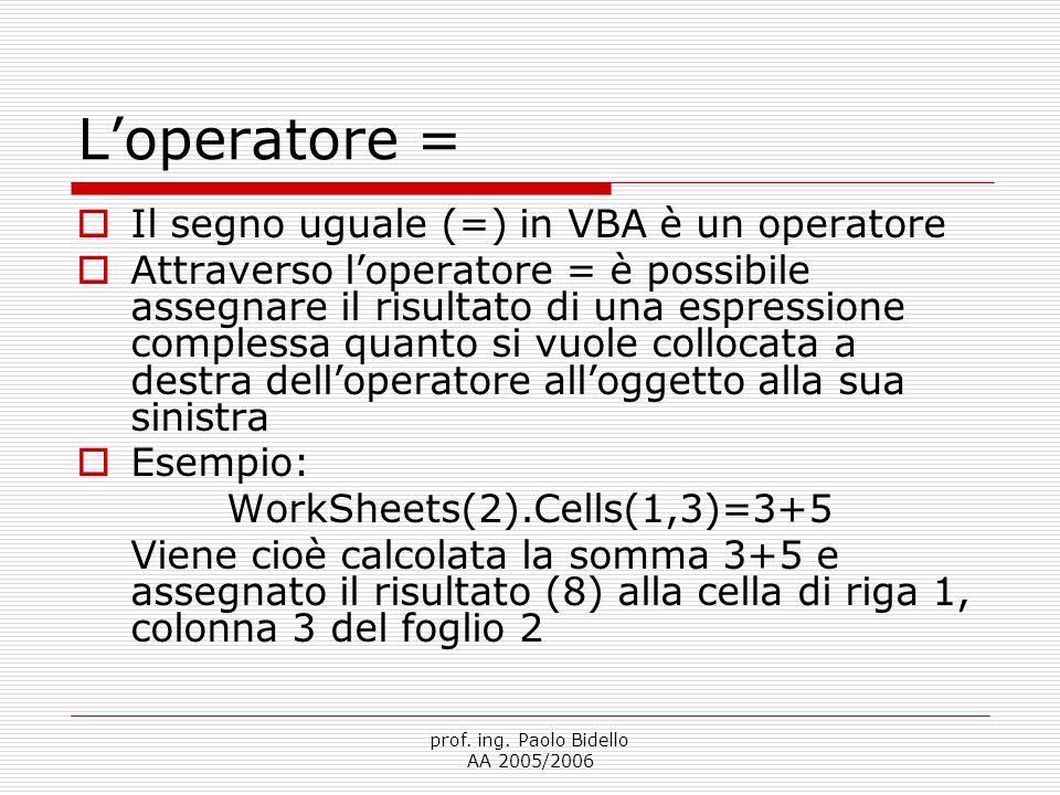 prof. ing. Paolo Bidello AA 2005/2006 L'operatore =  Il segno uguale (=) in VBA è un operatore  Attraverso l'operatore = è possibile assegnare il ri
