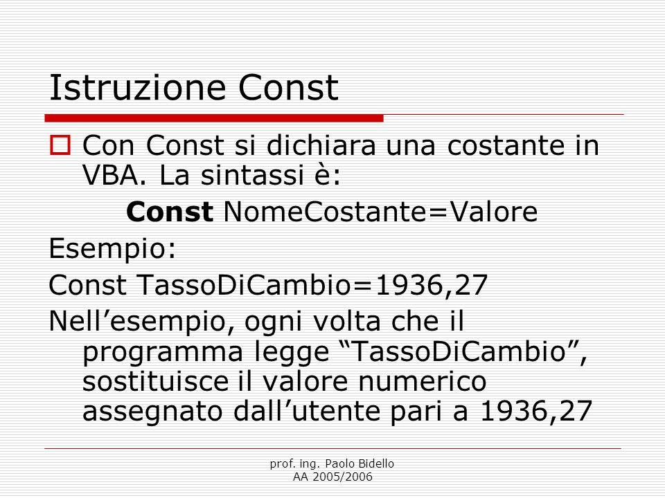 prof. ing. Paolo Bidello AA 2005/2006 Istruzione Const  Con Const si dichiara una costante in VBA. La sintassi è: Const NomeCostante=Valore Esempio: