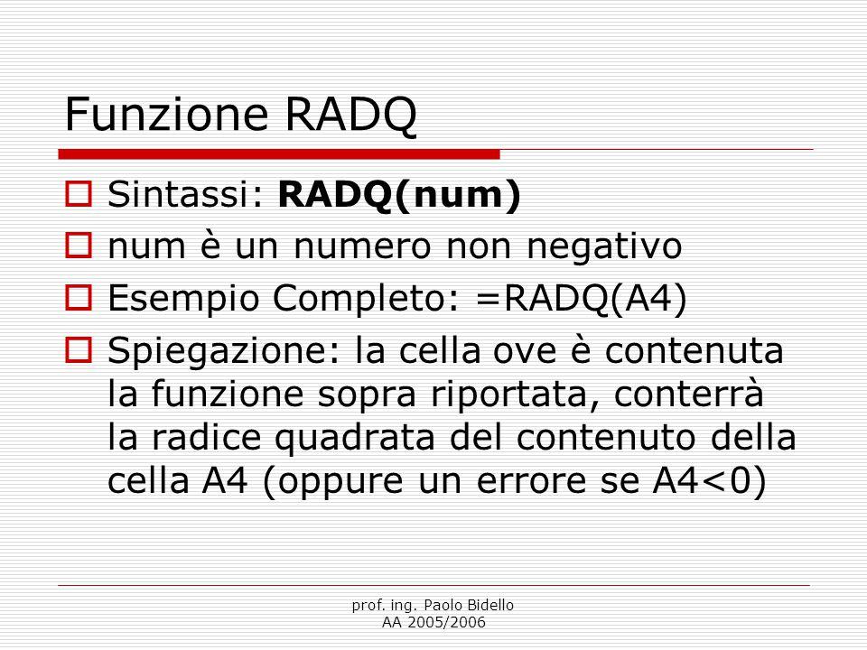prof. ing. Paolo Bidello AA 2005/2006 Funzione RADQ  Sintassi: RADQ(num)  num è un numero non negativo  Esempio Completo: =RADQ(A4)  Spiegazione: