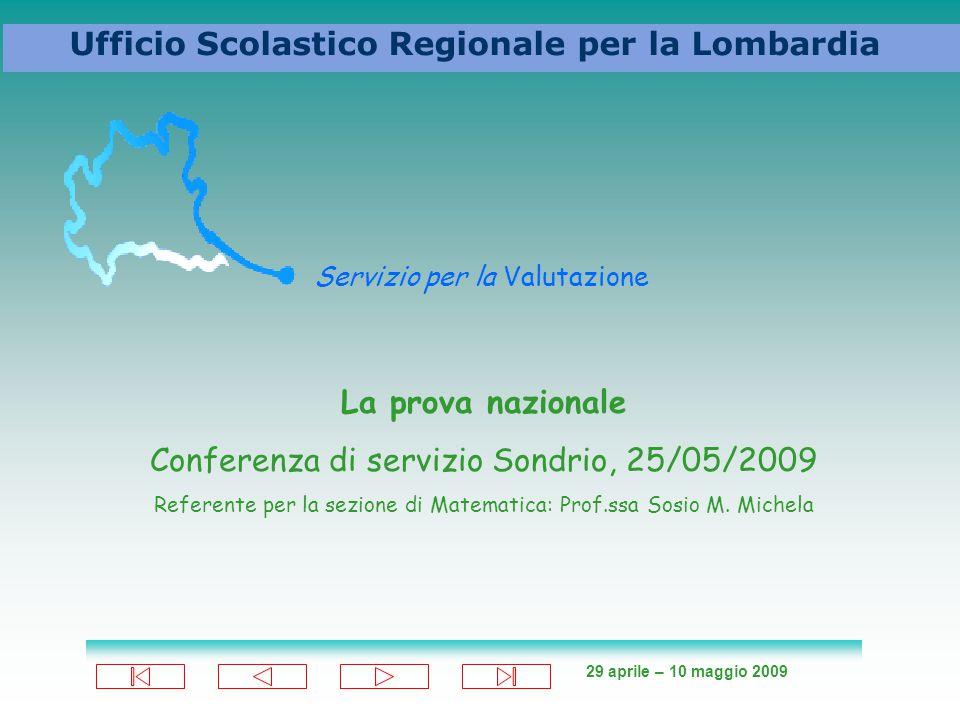29 aprile – 10 maggio 2009 Ufficio Scolastico Regionale per la Lombardia Servizio per la Valutazione La prova nazionale Conferenza di servizio Sondrio, 25/05/2009 Referente per la sezione di Matematica: Prof.ssa Sosio M.