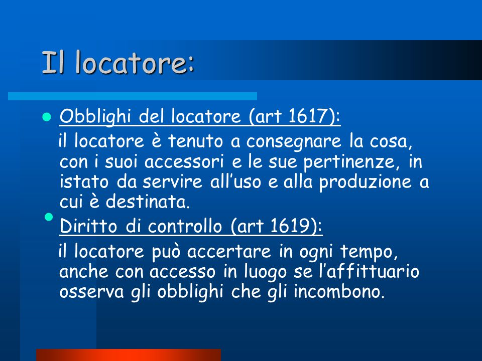 Il locatore: Obblighi del locatore (art 1617): il locatore è tenuto a consegnare la cosa, con i suoi accessori e le sue pertinenze, in istato da servire all'uso e alla produzione a cui è destinata.