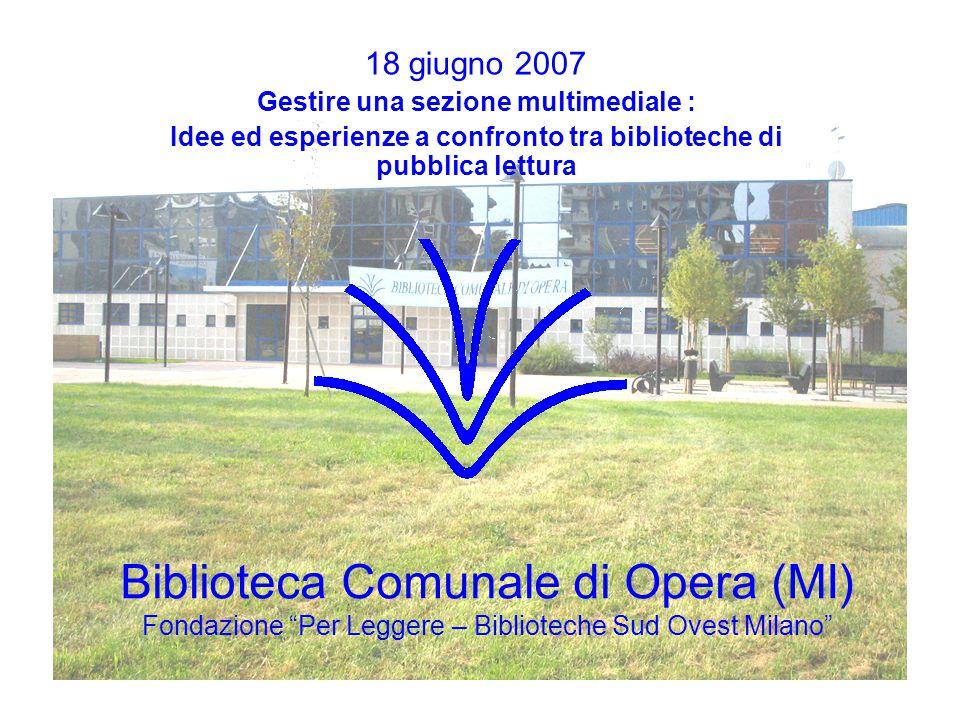 Biblioteca Comunale di Opera (MI) Fondazione Per Leggere – Biblioteche Sud Ovest Milano 18 giugno 2007 Gestire una sezione multimediale : Idee ed esperienze a confronto tra biblioteche di pubblica lettura