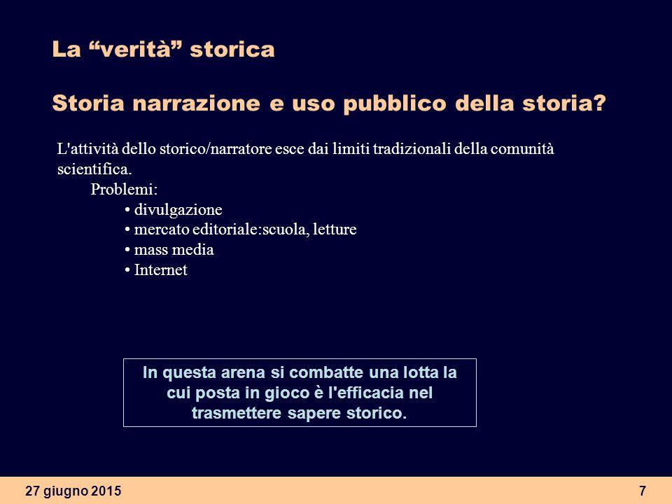 27 giugno 20157 La verità storica Storia narrazione e uso pubblico della storia.