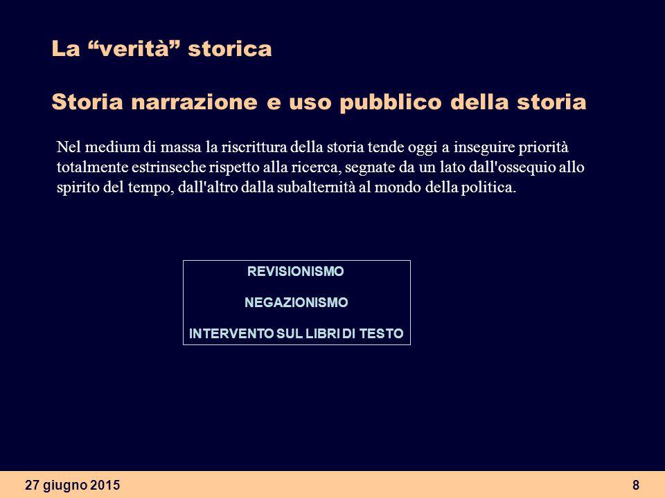 """27 giugno 20157 La """"verità"""" storica Storia narrazione e uso pubblico della storia? L'attività dello storico/narratore esce dai limiti tradizionali del"""