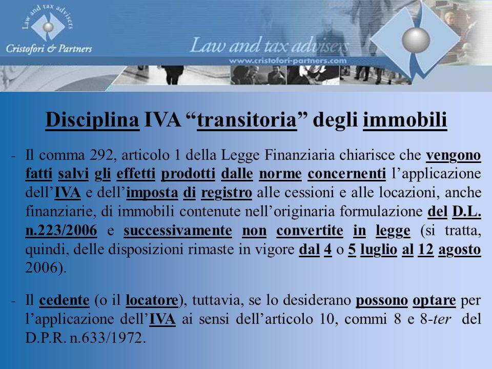 Disciplina IVA transitoria degli immobili  Il comma 292, articolo 1 della Legge Finanziaria chiarisce che vengono fatti salvi gli effetti prodotti dalle norme concernenti l'applicazione dell'IVA e dell'imposta di registro alle cessioni e alle locazioni, anche finanziarie, di immobili contenute nell'originaria formulazione del D.L.