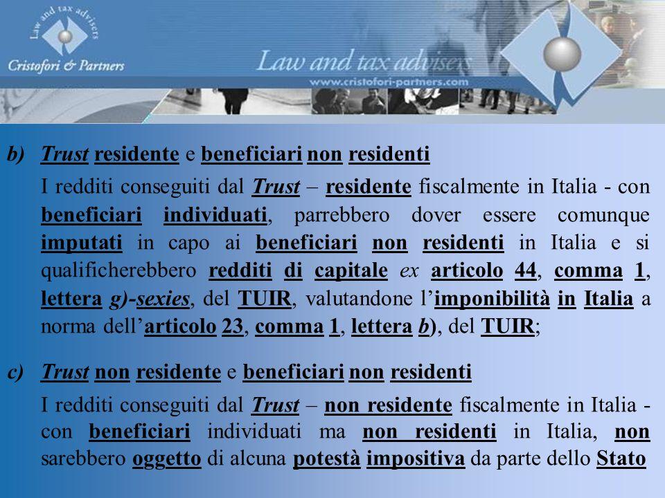 b)Trust residente e beneficiari non residenti I redditi conseguiti dal Trust – residente fiscalmente in Italia - con beneficiari individuati, parrebbero dover essere comunque imputati in capo ai beneficiari non residenti in Italia e si qualificherebbero redditi di capitale ex articolo 44, comma 1, lettera g)-sexies, del TUIR, valutandone l'imponibilità in Italia a norma dell'articolo 23, comma 1, lettera b), del TUIR; c)Trust non residente e beneficiari non residenti I redditi conseguiti dal Trust – non residente fiscalmente in Italia - con beneficiari individuati ma non residenti in Italia, non sarebbero oggetto di alcuna potestà impositiva da parte dello Stato