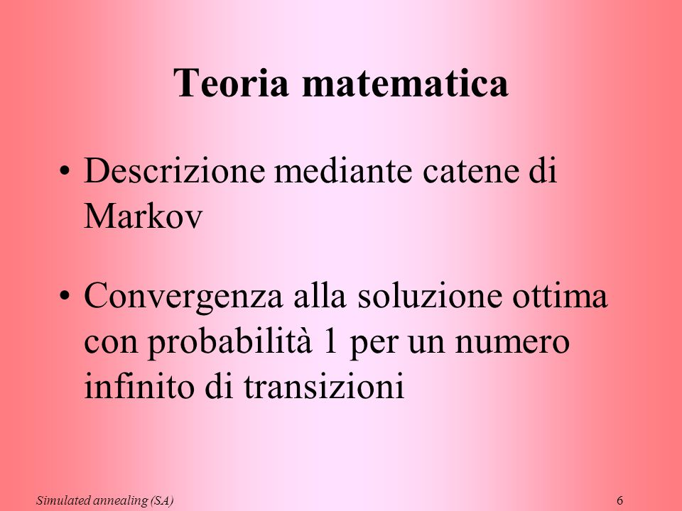 6 Teoria matematica Descrizione mediante catene di Markov Convergenza alla soluzione ottima con probabilità 1 per un numero infinito di transizioni Si