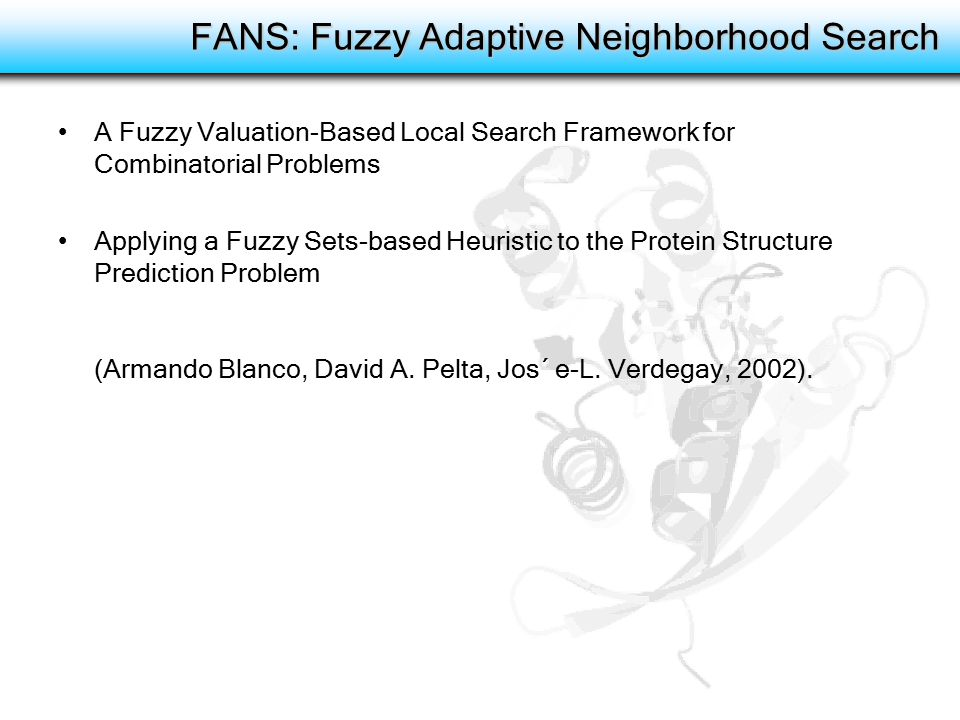 FANS: Fuzzy Adaptive Neighborhood Search A Fuzzy Valuation-Based Local Search Framework for Combinatorial Problems Applying a Fuzzy Sets-based Heuristic to the Protein Structure Prediction Problem (Armando Blanco, David A.