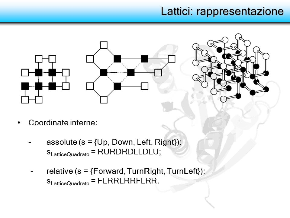 Lattici: rappresentazione Coordinate interne: - assolute (s = {Up, Down, Left, Right}): s LatticeQuadrato = RURDRDLLDLU; - relative (s = {Forward, TurnRight, TurnLeft}): s LatticeQuadrato = FLRRLRRFLRR.