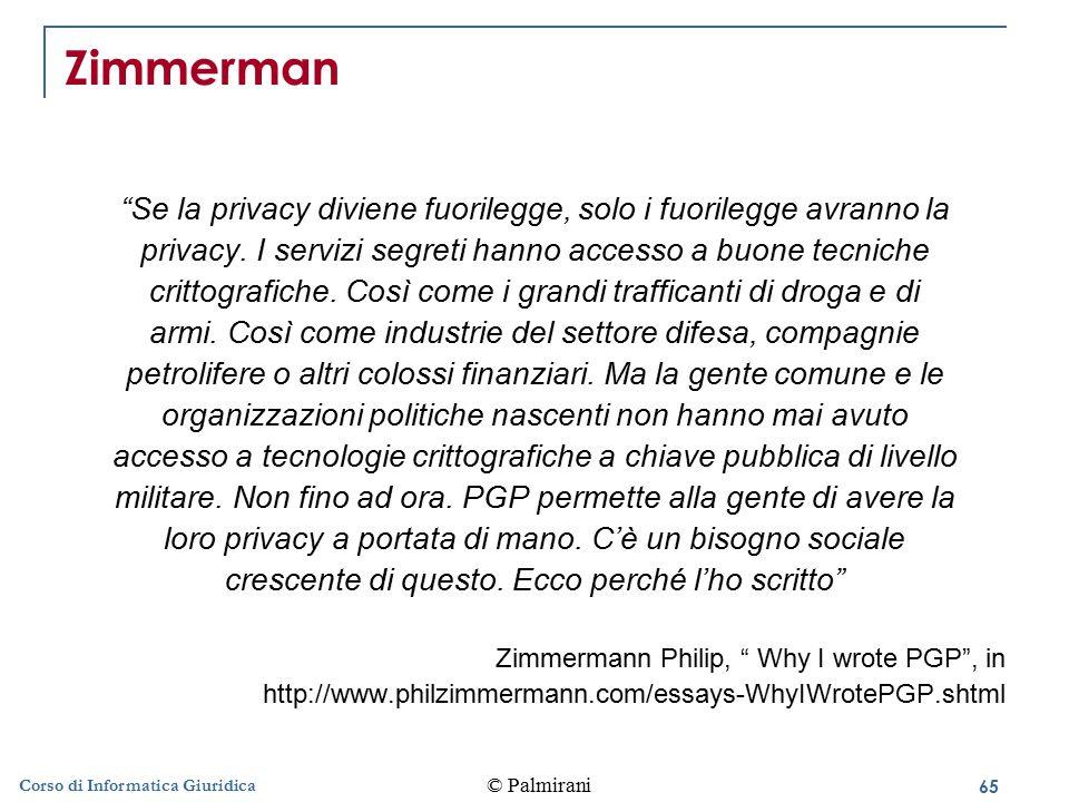 65 © Palmirani Corso di Informatica Giuridica Zimmerman Se la privacy diviene fuorilegge, solo i fuorilegge avranno la privacy.