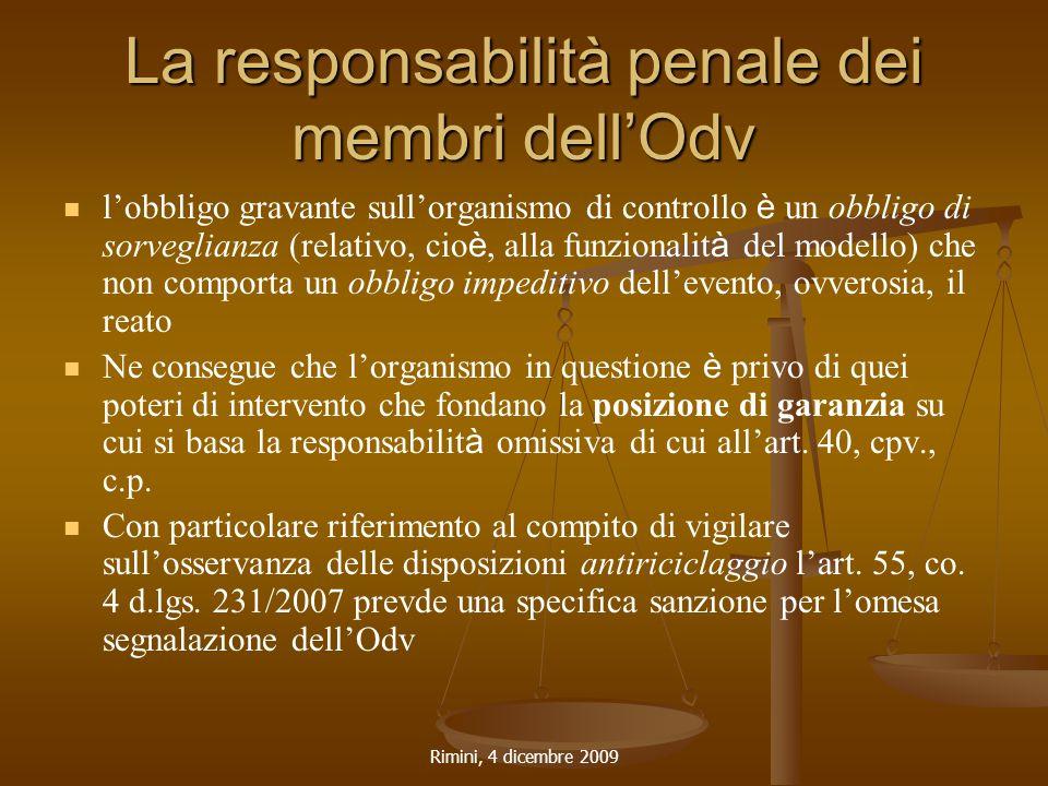 Rimini, 4 dicembre 2009 La responsabilità penale dei membri dell'Odv l'obbligo gravante sull'organismo di controllo è un obbligo di sorveglianza (relativo, cio è, alla funzionalit à del modello) che non comporta un obbligo impeditivo dell'evento, ovverosia, il reato Ne consegue che l'organismo in questione è privo di quei poteri di intervento che fondano la posizione di garanzia su cui si basa la responsabilit à omissiva di cui all'art.