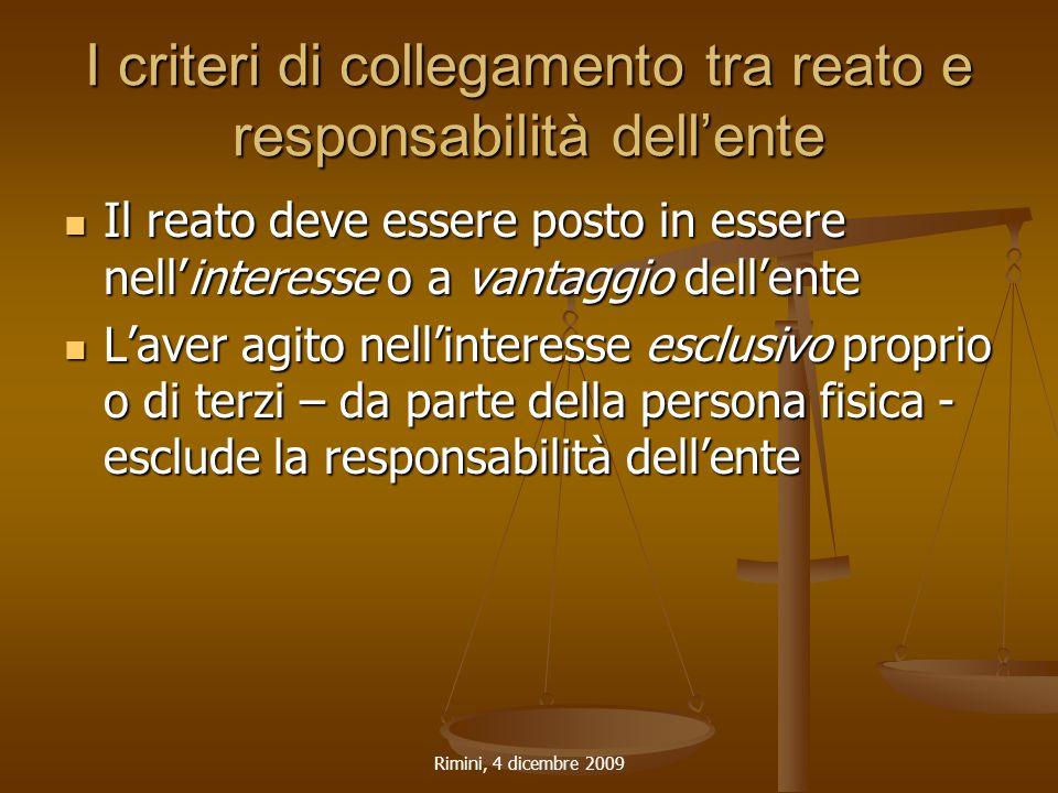 Rimini, 4 dicembre 2009 I criteri di collegamento tra reato e responsabilità dell'ente Il reato deve essere posto in essere nell'interesse o a vantagg