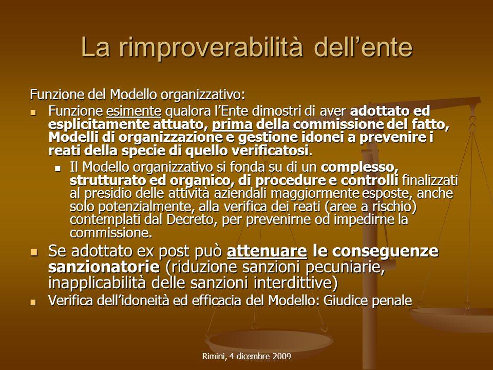 Rimini, 4 dicembre 2009 La rimproverabilità dell'ente Funzione del Modello organizzativo: Funzione esimente qualora l'Ente dimostri di aver adottato e
