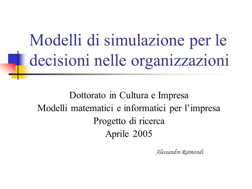 Modelli di simulazione per le decisioni nelle organizzazioni Dottorato in Cultura e Impresa Modelli matematici e informatici per l'impresa Progetto di ricerca Aprile 2005 Alessandro Raimondi