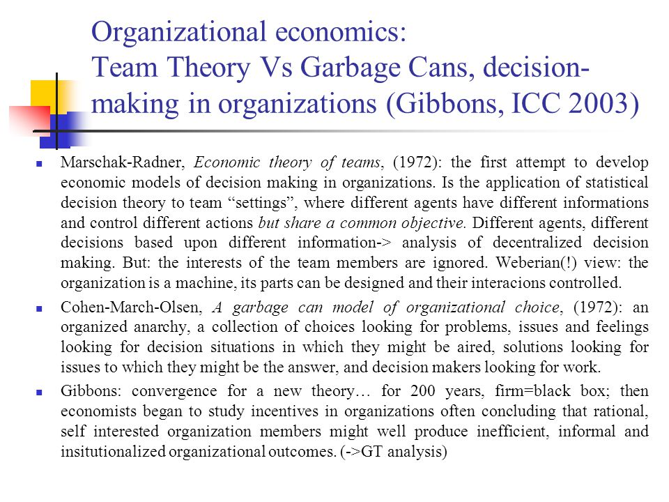 Organizational economics: Team Theory Vs Garbage Cans, decision- making in organizations (Gibbons, ICC 2003) Marschak-Radner, Economic theory of teams, (1972): the first attempt to develop economic models of decision making in organizations.