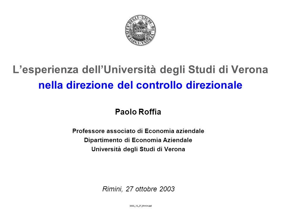 2003_10_27_Rimini.ppt L'esperienza dell'Università degli Studi di Verona nella direzione del controllo direzionale Paolo Roffia Professore associato di Economia aziendale Dipartimento di Economia Aziendale Università degli Studi di Verona Rimini, 27 ottobre 2003