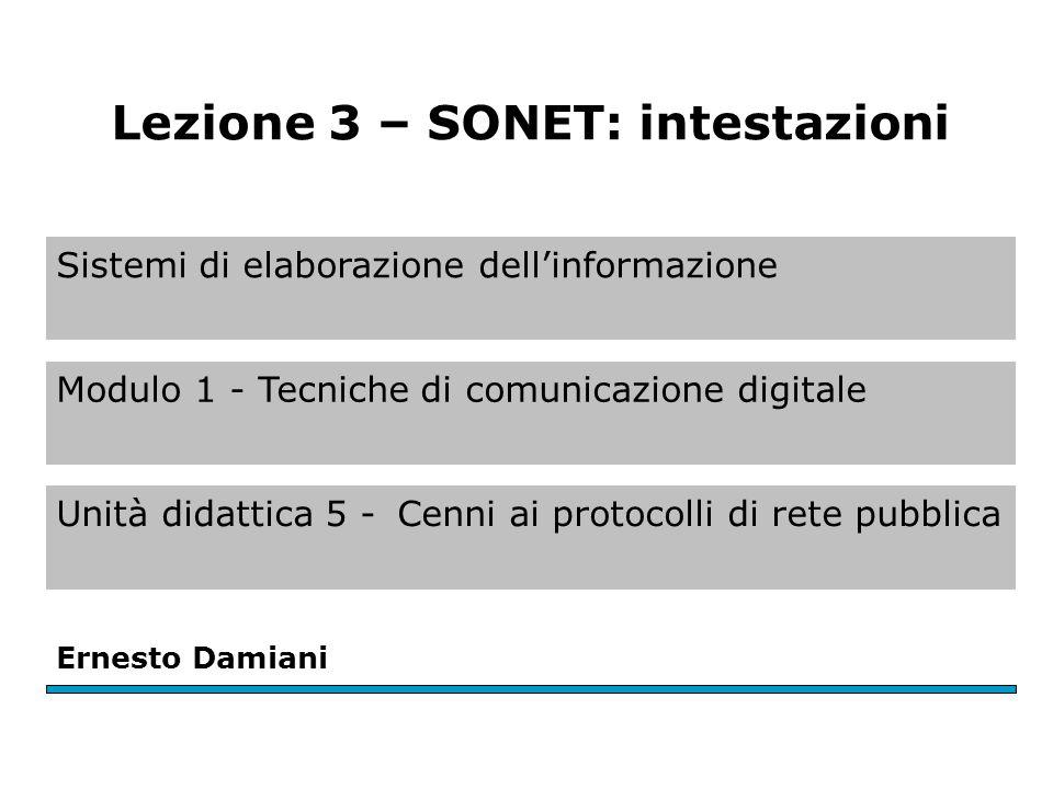 Sistemi di elaborazione dell'informazione Modulo 1 - Tecniche di comunicazione digitale Unità didattica 5 -Cenni ai protocolli di rete pubblica Ernesto Damiani Lezione 3 – SONET: intestazioni