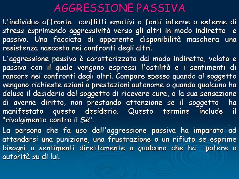 AGGRESSIONE PASSIVA L'individuo affronta conflitti emotivi o fonti interne o esterne di stress esprimendo aggressività verso gli altri in modo indiret