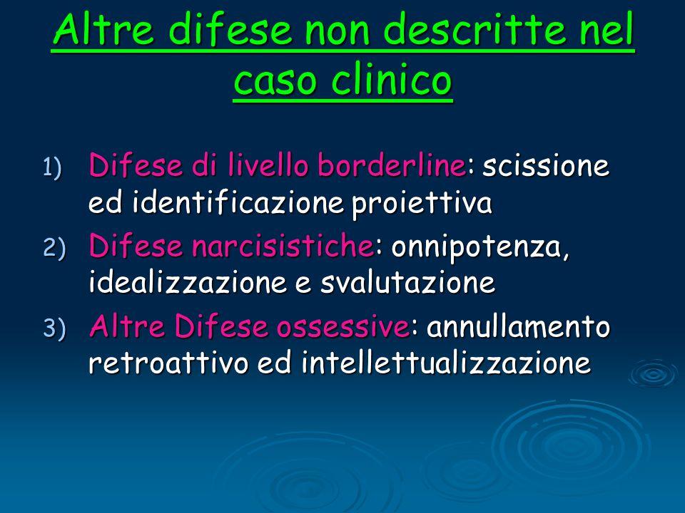 Altre difese non descritte nel caso clinico 1) Difese di livello borderline: scissione ed identificazione proiettiva 2) Difese narcisistiche: onnipote