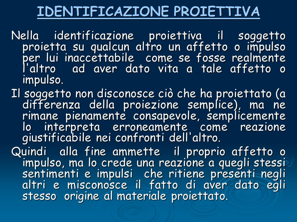 IDENTIFICAZIONE PROIETTIVA IDENTIFICAZIONE PROIETTIVA Nella identificazione proiettiva il soggetto proietta su qualcun altro un affetto o impulso per