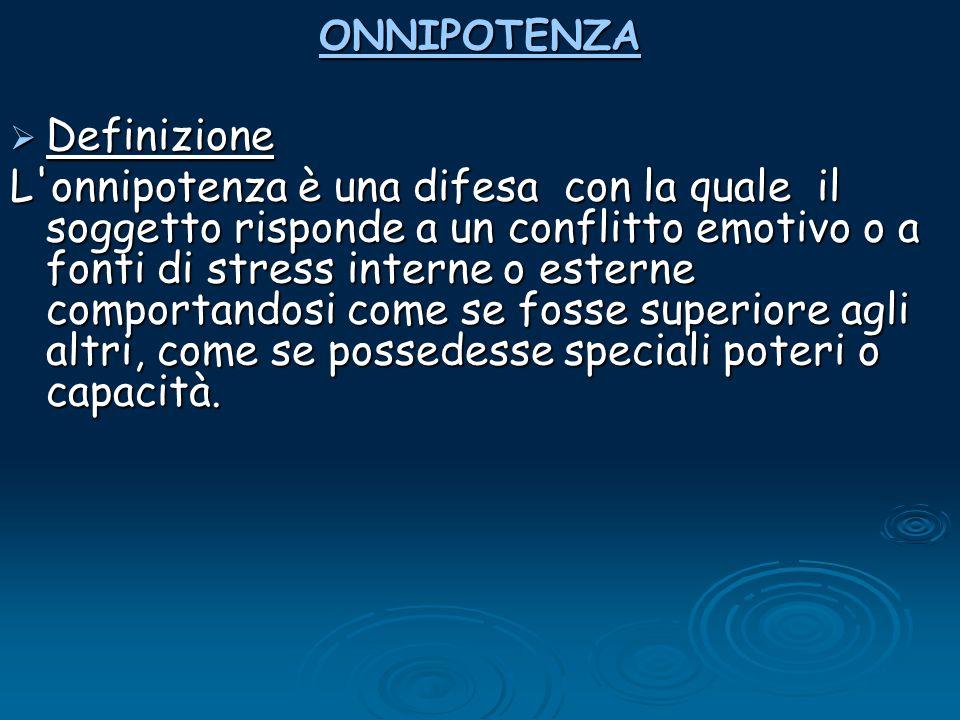 ONNIPOTENZA  Definizione L'onnipotenza è una difesa con la quale il soggetto risponde a un conflitto emotivo o a fonti di stress interne o esterne co