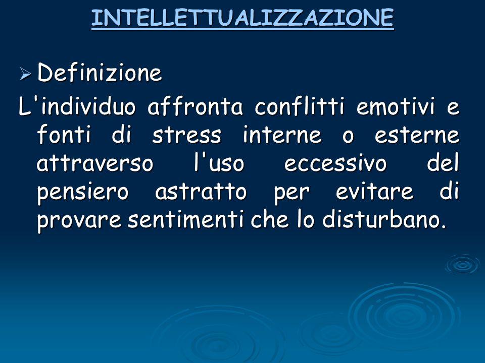 INTELLETTUALIZZAZIONE  Definizione L'individuo affronta conflitti emotivi e fonti di stress interne o esterne attraverso l'uso eccessivo del pensiero