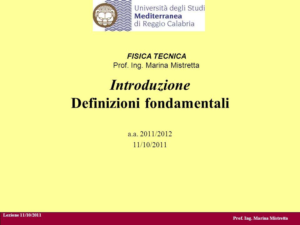 Introduzione Definizioni fondamentali Prof. Ing. Marina Mistretta a.a. 2011/2012 11/10/2011 Lezione 11/10/2011 FISICA TECNICA Prof. Ing. Marina Mistre