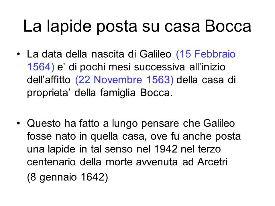 La lapide posta su casa Bocca La data della nascita di Galileo (15 Febbraio 1564) e' di pochi mesi successiva all'inizio dell'affitto (22 Novembre 1563) della casa di proprieta' della famiglia Bocca.