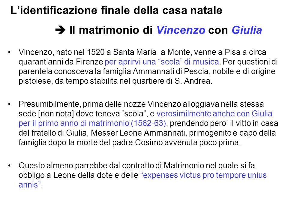 L'identificazione finale della casa natale  Il matrimonio di Vincenzo con Giulia Vincenzo, nato nel 1520 a Santa Maria a Monte, venne a Pisa a circa quarant'anni da Firenze per aprirvi una scola di musica.