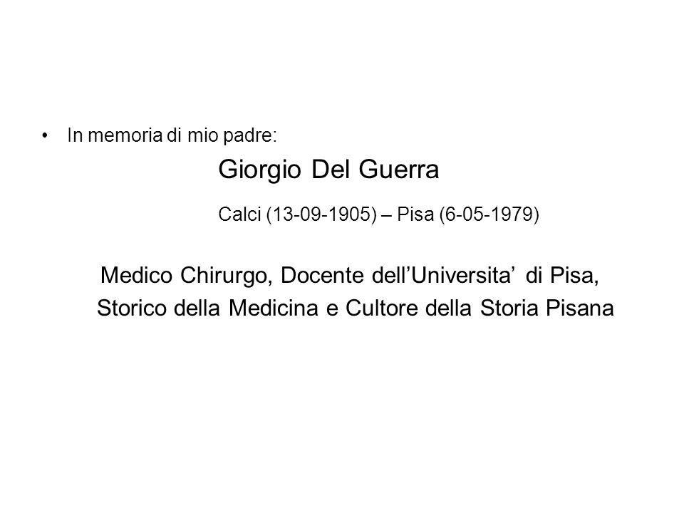 In memoria di mio padre: Giorgio Del Guerra Calci (13-09-1905) – Pisa (6-05-1979) Medico Chirurgo, Docente dell'Universita' di Pisa, Storico della Medicina e Cultore della Storia Pisana
