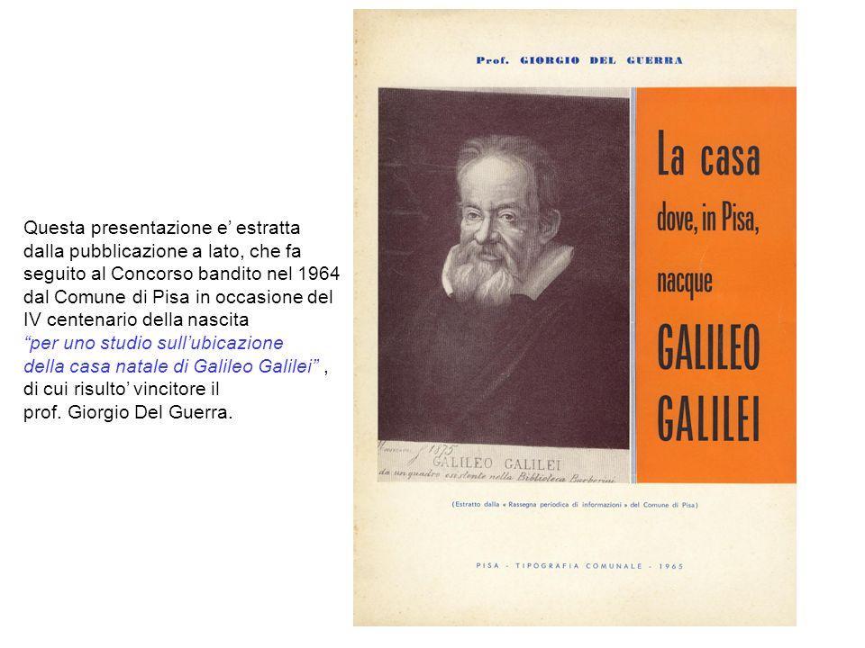 Questa presentazione e' estratta dalla pubblicazione a lato, che fa seguito al Concorso bandito nel 1964 dal Comune di Pisa in occasione del IV centenario della nascita per uno studio sull'ubicazione della casa natale di Galileo Galilei , di cui risulto' vincitore il prof.