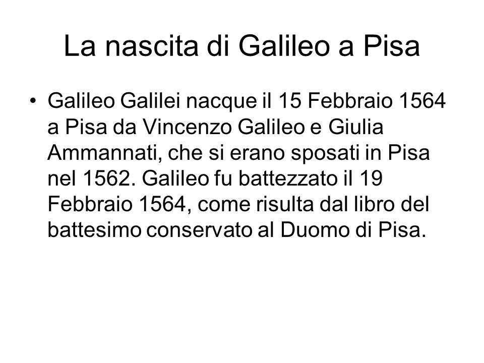 La nascita di Galileo a Pisa Galileo Galilei nacque il 15 Febbraio 1564 a Pisa da Vincenzo Galileo e Giulia Ammannati, che si erano sposati in Pisa nel 1562.