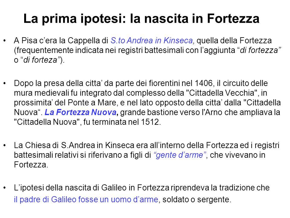 La prima ipotesi: la nascita in Fortezza A Pisa c'era la Cappella di S.to Andrea in Kinseca, quella della Fortezza (frequentemente indicata nei registri battesimali con l'aggiunta di fortezza o di forteza ).