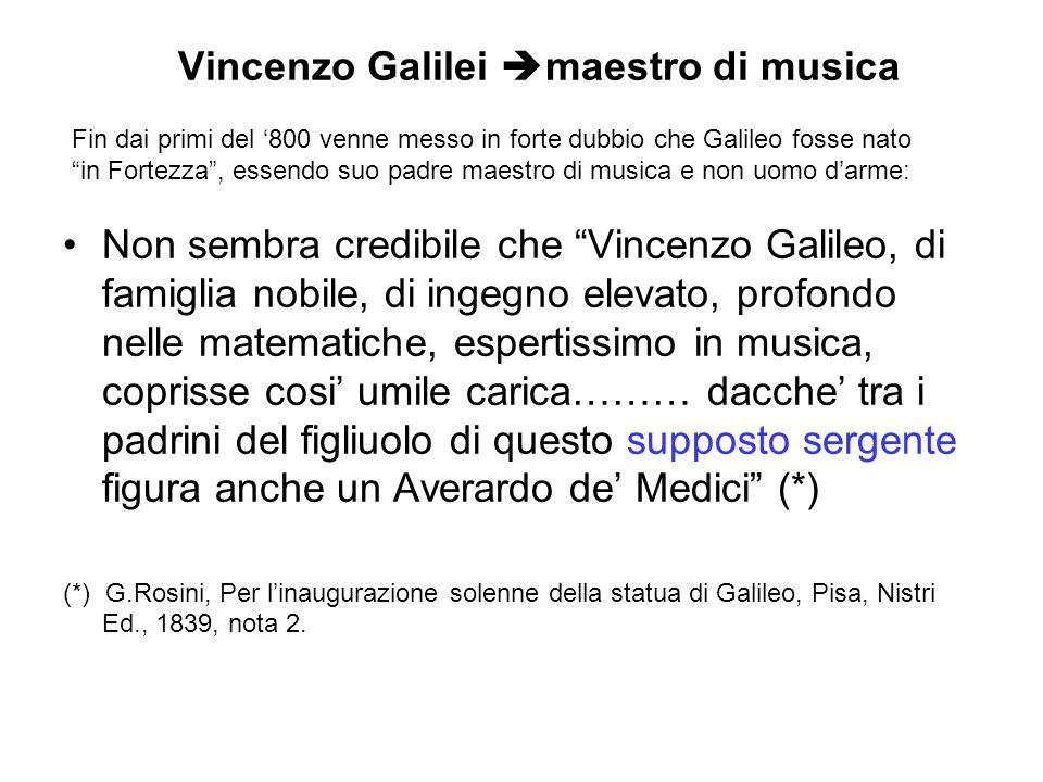 Vincenzo Galilei  maestro di musica Non sembra credibile che Vincenzo Galileo, di famiglia nobile, di ingegno elevato, profondo nelle matematiche, espertissimo in musica, coprisse cosi' umile carica……… dacche' tra i padrini del figliuolo di questo supposto sergente figura anche un Averardo de' Medici (*) (*) G.Rosini, Per l'inaugurazione solenne della statua di Galileo, Pisa, Nistri Ed., 1839, nota 2.