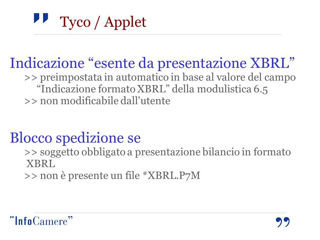 Tyco / Applet Indicazione esente da presentazione XBRL >> preimpostata in automatico in base al valore del campo Indicazione formato XBRL della modulistica 6.5 >> non modificabile dall utente Blocco spedizione se >> soggetto obbligato a presentazione bilancio in formato XBRL >> non è presente un file *XBRL.P7M