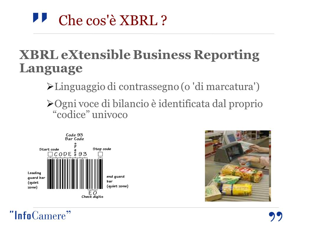 Che cos'è XBRL ? XBRL eXtensible Business Reporting Language  Linguaggio di contrassegno (o 'di marcatura')  Ogni voce di bilancio è identificata da