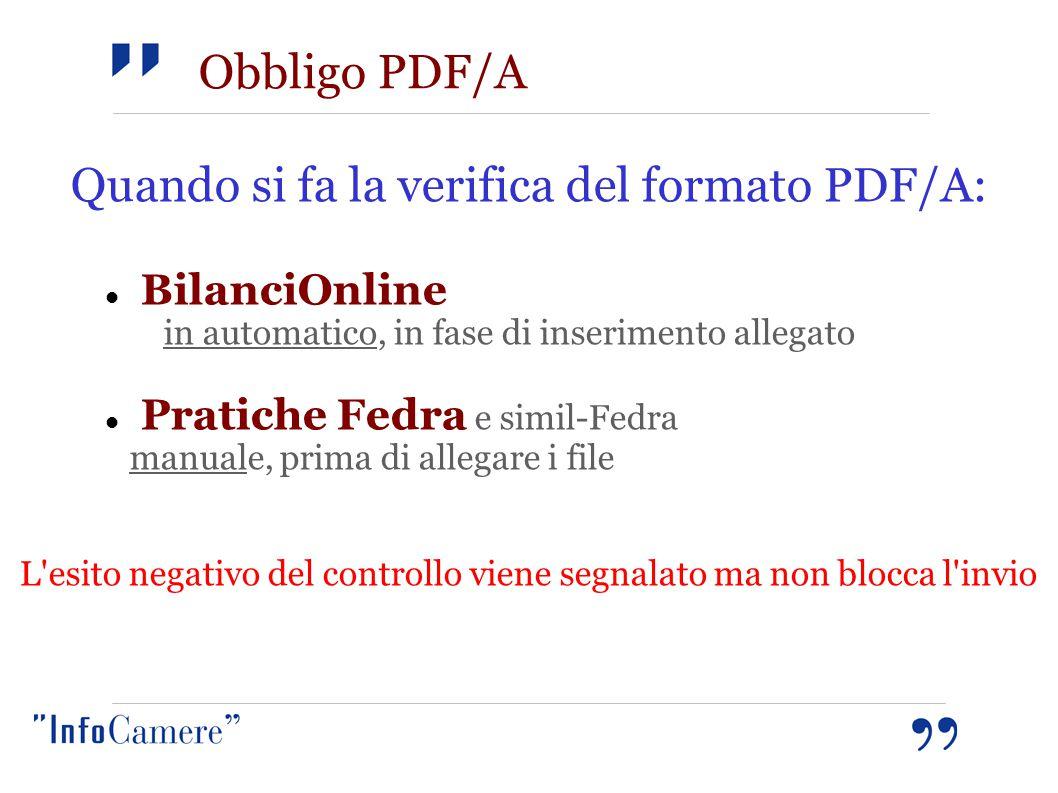 Obbligo PDF/A Quando si fa la verifica del formato PDF/A: BilanciOnline in automatico, in fase di inserimento allegato Pratiche Fedra e simil-Fedra manuale, prima di allegare i file L esito negativo del controllo viene segnalato ma non blocca l invio