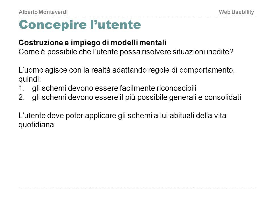 Alberto MonteverdiWeb Usability Concepire l'utente Costruzione e impiego di modelli mentali Come è possibile che l'utente possa risolvere situazioni inedite.