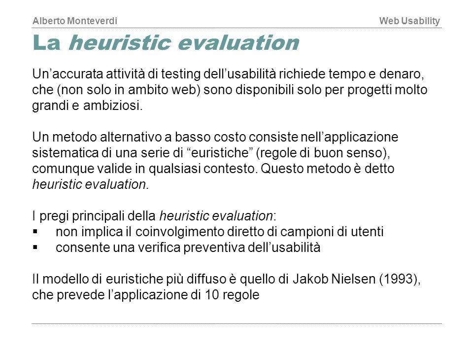 Alberto MonteverdiWeb Usability La heuristic evaluation Un'accurata attività di testing dell'usabilità richiede tempo e denaro, che (non solo in ambito web) sono disponibili solo per progetti molto grandi e ambiziosi.