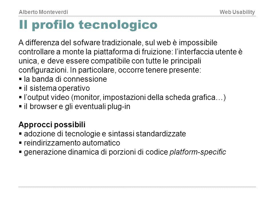 Alberto MonteverdiWeb Usability Il profilo tecnologico A differenza del sofware tradizionale, sul web è impossibile controllare a monte la piattaforma di fruizione: l'interfaccia utente è unica, e deve essere compatibile con tutte le principali configurazioni.