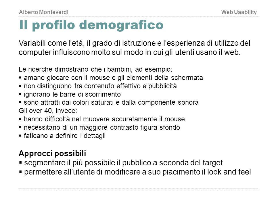 Alberto MonteverdiWeb Usability Il profilo demografico Variabili come l'età, il grado di istruzione e l'esperienza di utilizzo del computer influiscono molto sul modo in cui gli utenti usano il web.