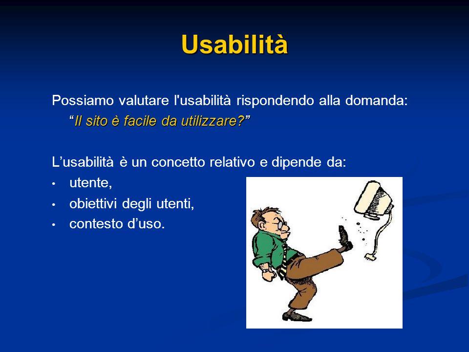 Possiamo valutare l usabilità rispondendo alla domanda: Il sito è facile da utilizzare L'usabilità è un concetto relativo e dipende da: utente, obiettivi degli utenti, contesto d'uso.