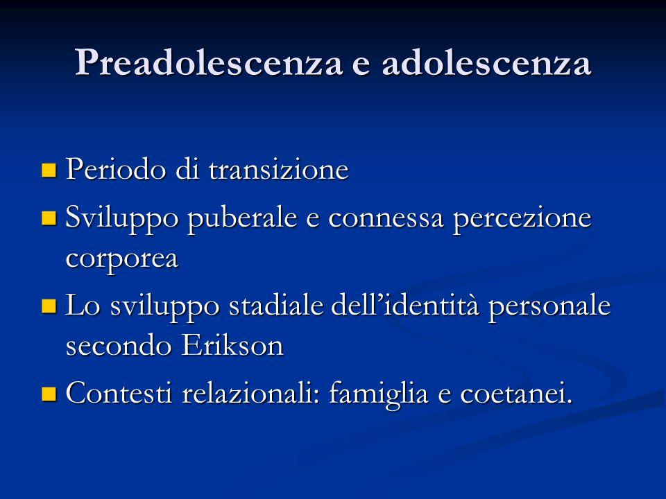 Preadolescenza e adolescenza Periodo di transizione Periodo di transizione Sviluppo puberale e connessa percezione corporea Sviluppo puberale e connes
