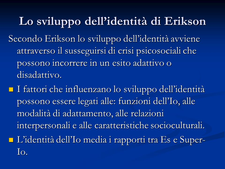 Lo sviluppo dell'identità di Erikson Secondo Erikson lo sviluppo dell'identità avviene attraverso il susseguirsi di crisi psicosociali che possono incorrere in un esito adattivo o disadattivo.