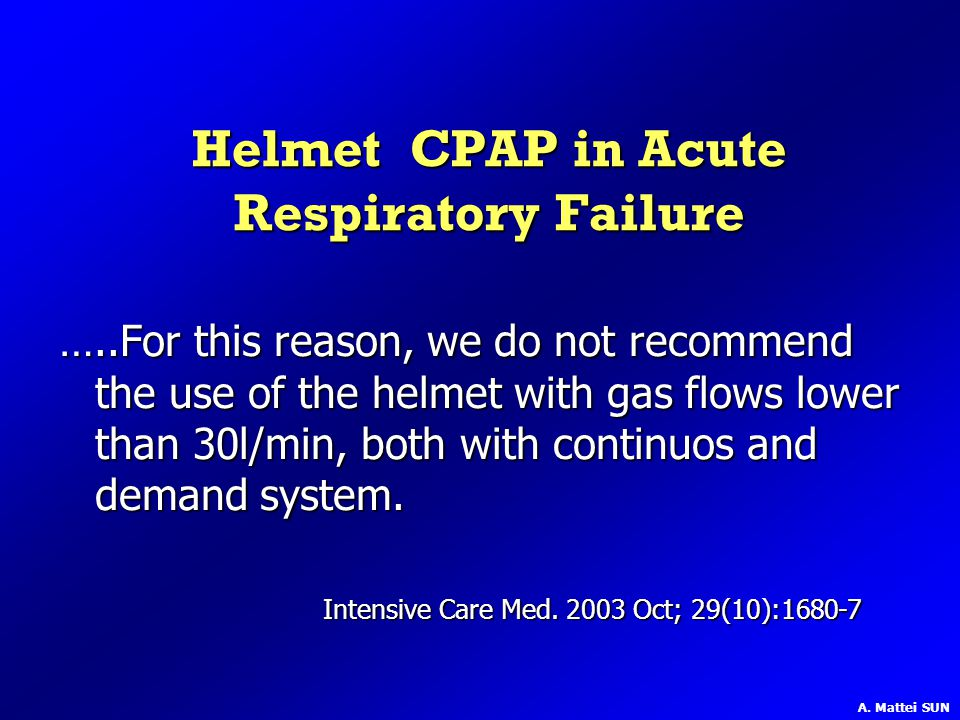 Helmet CPAP in Acute Respiratory Failure …..For this reason, we do not recommend the use of the helmet with gas flows lower than 30l/min, both with co