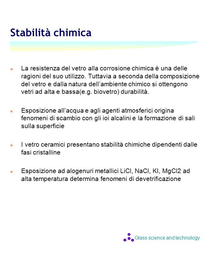 Glass science and technology Stabilità chimica n La resistenza del vetro alla corrosione chimica è una delle ragioni del suo utilizzo.