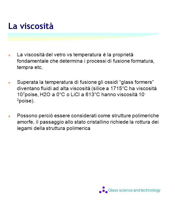 Glass science and technology La viscosità n La viscosità del vetro vs temperatura è la proprietà fondamentale che determina i processi di fusione formatura, tempra etc.