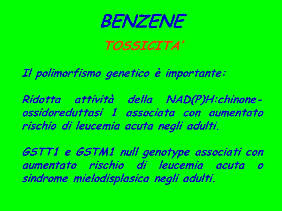BENZENE TOSSICITA' Il polimorfismo genetico è importante: Ridotta attività della NAD(P)H:chinone- ossidoreduttasi 1 associata con aumentato rischio di leucemia acuta negli adulti.